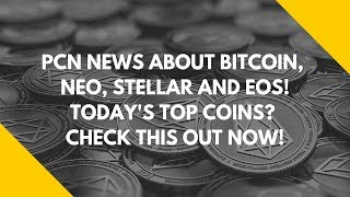 PCN NEWS ABOUT BITCOIN, NEO, STELLAR AND EOS! TODAY'S TOP COINS? CHECK THIS OUT NOW!