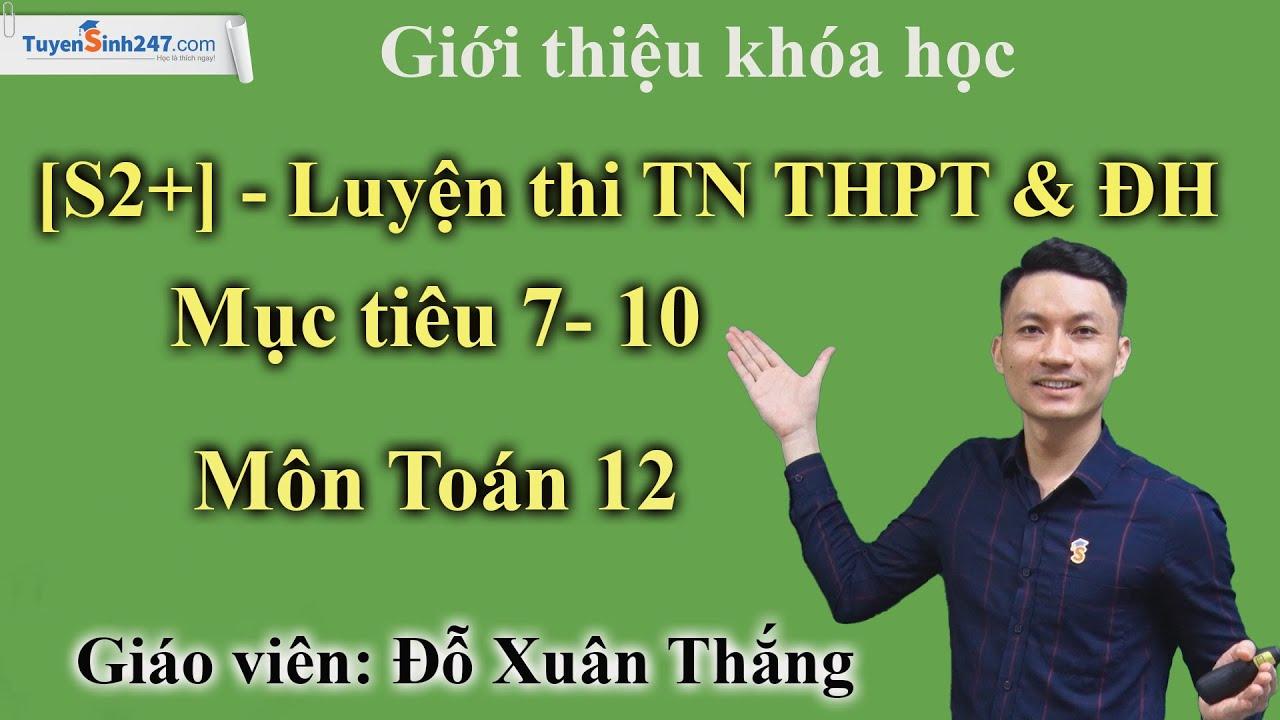 Giới thiệu khóa học [S2+] - Luyện thi TN THPT&ĐH mục tiêu 7-10 điểm Môn Toán 12 - GV: Đỗ Xuân Thắng