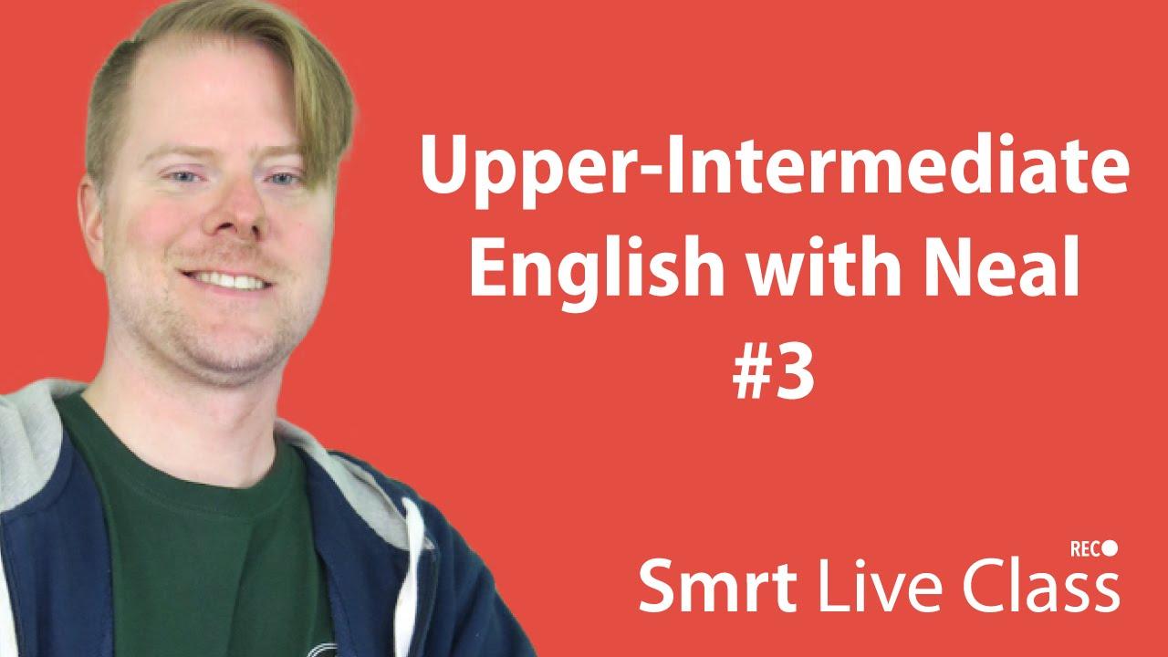Upper-Intermediate English with Neal #3