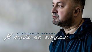 АЛЕКСАНДР ВЕСТОВ - Я ТЕБЯ НЕ ОТДАМ