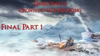 Dark Souls 2 Crown Of The Ivory King Часть 5 Финал ( Часть 1 )