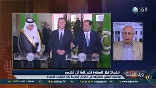 محلل يكشف سيناريوهات التعامل العربي مع أمريكا بعد قرار نقل سفارتها إلى القدس