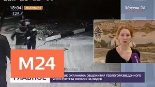 Избиение охранника общежития геологоразведочного университета попало на видео - Москва 24