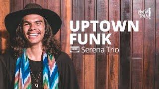 Baixar Uptown Funk - Mark Ronson feat. Bruno Mars (Serena Trio cover) Nossa Toca