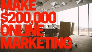 How To Make $200,000 a Year In Online Marketing
