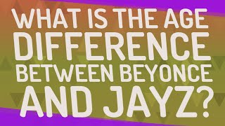 What is the age difference between Beyonce and Jayz?