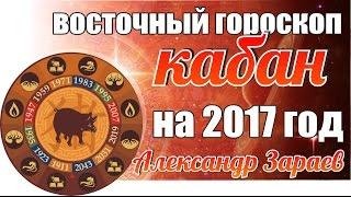 ВОСТОЧНЫЙ ГОРОСКОП КАБАНА НА 2017 ГОД ОТ АЛЕКСАНДРА ЗАРАЕВА