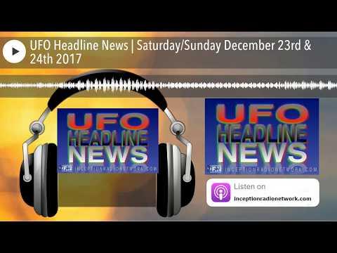 UFO Headline News | SaturdaySunday December 23rd & 24th 2017
