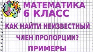 МАТЕМАТИКА 6 класс. КАК НАЙТИ НЕИЗВЕСТНЫЙ ЧЛЕН ПРОПОРЦИИ? Примеры