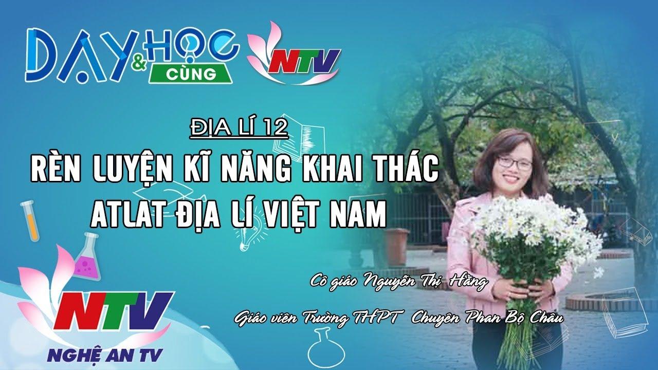 ĐỊA LÍ 12 – RÈN LUYỆN KĨ NĂNG KHAI THÁC ATLAT ĐỊA LÍ VIỆT NAM | DẠY VÀ HỌC CÙNG NTV | 04/04
