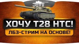 ХОЧУ T28 HTC! Страдальный ЛБЗ-стрим на основе.
