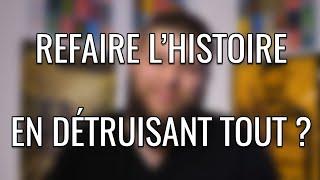 Refaire l'Histoire en détruisant tout ?