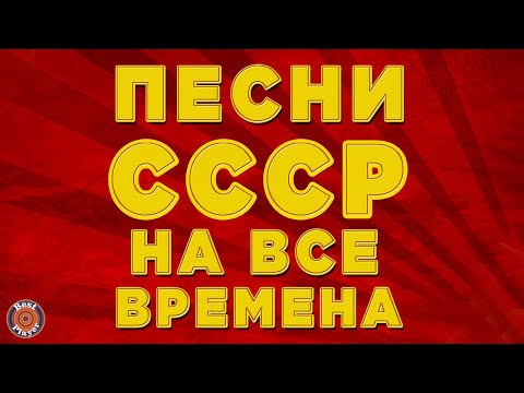 ПЕСНИ СССР НА ВСЕ ВРЕМЕНА