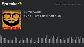 GPR – Live Show part duex