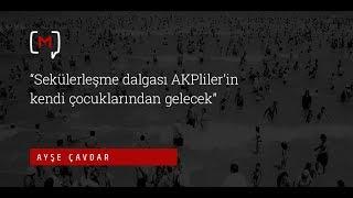 Ayşe Çavdar: ''Sekülerleşme dalgası AKPlilerin kendi çocuklarından gelecek''