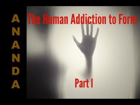 Ananda Abinou: The Human Addiction to Form Part 1