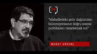 Murat Güvenç Mahalledeki gelir dağılımları bilinmiyorsa doğru sosyal politikaları tasarlamak