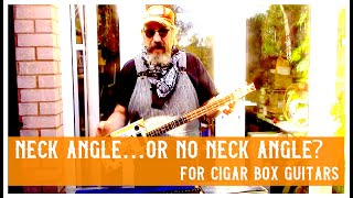 Cigar Box guitar- neck angle or no neck angle?