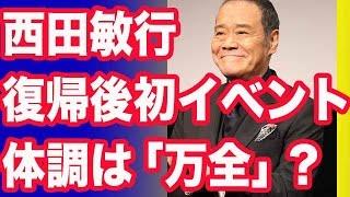 西田敏行 復帰後初イベントで笑顔 体調は「万全」 俳優の西田敏行(68)...