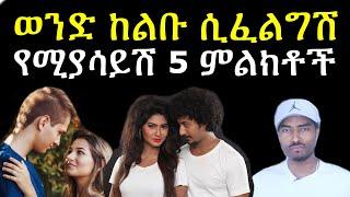 ወንድ ልጅ ከልቡ ሲፈልግሽ የሚያሳይሽ 5 ምልክቶች | ashruka | Ethiopian