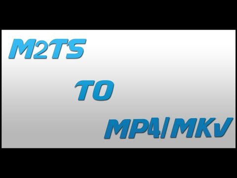 .m2ts to .mp4/.mkv
