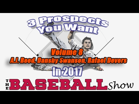 The Baseball Show, E27: Three Prospects for 2017, Vol 8 | A.J. Reed, Dansby Swanson, Rafael Devers