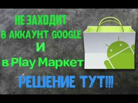 Что делать если андроид не заходит в аккаунт Google и в Play Маркет