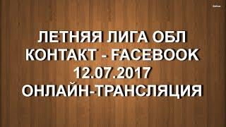 ОБЛ ЛЕТНЯЯ ЛИГА. КОНТАКТ - FACEBOOK. 12.07.2017. Онлайн