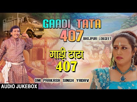 GAADI TATA 407 |  BHOJPURI LOKGEET AUDIO SONGS JUKEBOX | SINGER - OM PRAKASH SINGH YADAV