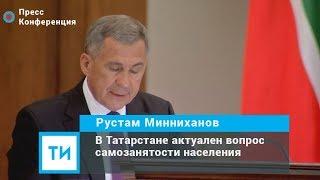 Рустам Минниханов: В Татарстане актуален вопрос самозанятости населения