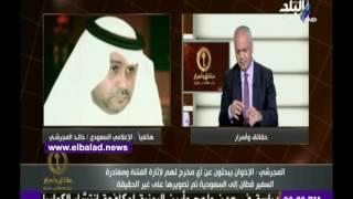 خالد المجرشي: الإخوان يحاولون إشعال الفتن بين مصر والسعودية.. «فيديو»
