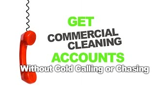 Get Commercial Cleaning Accounts Without Cold Calling, Begging or Chasing