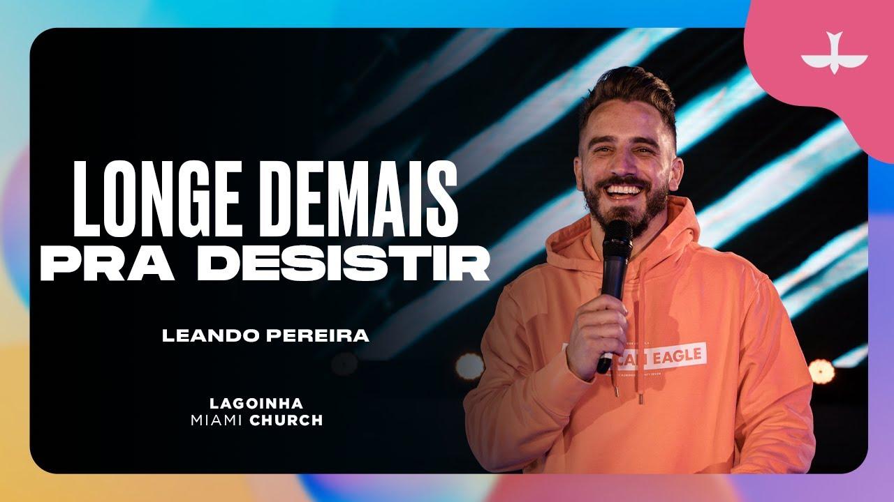 LONGE DEMAIS PRA DESISTIR - LEANDRO PEREIRA | LAGOINHA MIAMI CHURCH