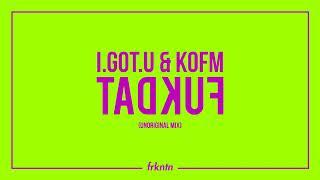 I.GOT.U & KOFM - FUKDAT (UNORIGINAL MIX)