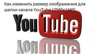 Как изменить размер изображения для шапки канала YouTube (2560х1440)
