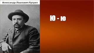 Александр Иванович Куприн.  Ю-ю аудиокнига.
