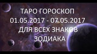 ТАРО ГОРОСКОП С 01.05.2017 ПО 07.05.2017 ДЛЯ ВСЕХ ЗНАКОВ ЗОДИАКА