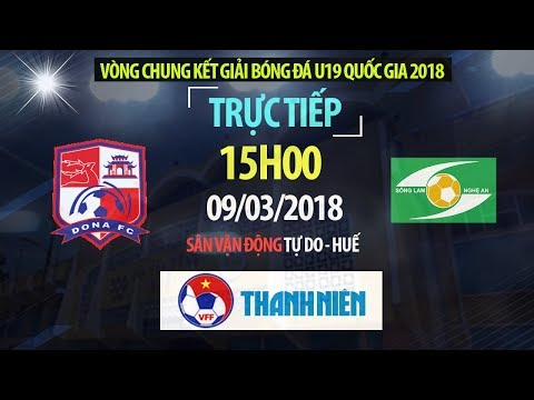 TRỰC TIẾP | U19 Đồng Nai vs U19 Sông Lam Nghệ An | VCK U19 Quốc Gia 2018
