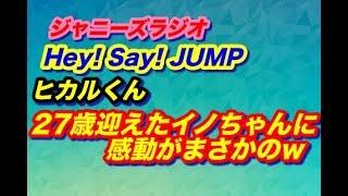 「27歳迎えた伊野尾ちゃんにヒカからまさかの展開w」伊野尾君&八乙女君Hey! Say! JUMP!★ジャニーズラジオ★