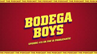 Bodega Boys Ep 15: Ur fav is Problematic