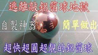 公開敲鋁箔球最有效方法(超快,超易,超靚 ,超圓)