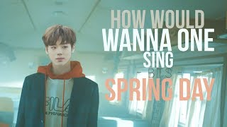 How Would WANNA ONE Sing SPRING DAY (BTS) (LINE DISTRIBUTION)