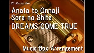 Anata to Onnaji Sora no Shita/DREAMS COME TRUE [Music Box]