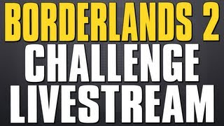 Borderlands 2 Legendary Weapons Challenge - Live Stream!!