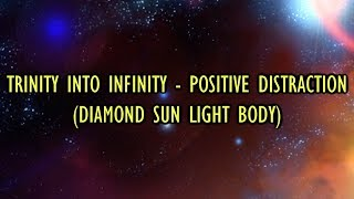 Trinity into Infinity - Positive Distraction (Diamond Sun Light Body)