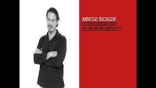 85% DE LOS RÍOS EN MÉXICO ESTÁN CONTAMINADOS. ARNOLD RICALDE
