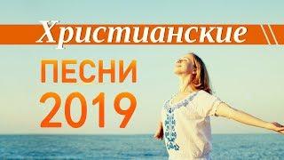 ХРИСТИАНСКИЕ ПЕСНИ - НОВИНКИ 2019