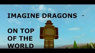 Imagine Dragons- On Top of the World (My Roblox music video)