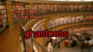 What does ghastness mean?