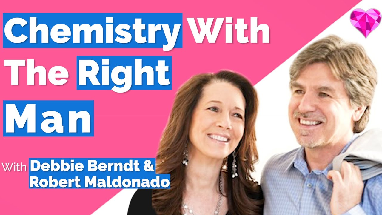 Chemistry & Attraction (With The RIGHT Man)!-- With Debbie Berndt & Robert Maldonado